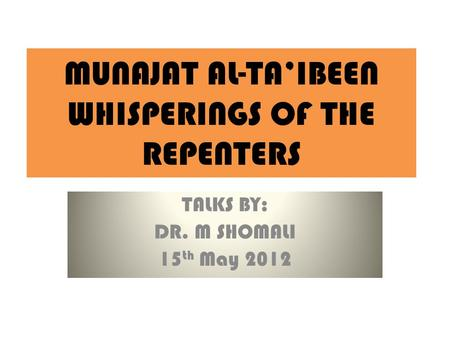 MUNAJAT AL-TA'IBEEN WHISPERINGS OF THE REPENTERS TALKS BY: DR. M SHOMALI 15 th May 2012.