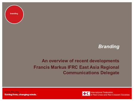 Www.ifrc.org Saving lives, changing minds. branding Branding An overview of recent developments Francis Markus IFRC East Asia Regional Communications Delegate.