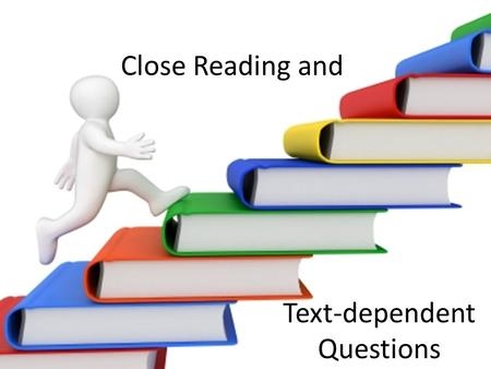 Close Reading and Text-dependent Questions. Creating a Close Reading.