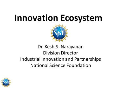 Innovation Ecosystem Dr. Kesh S. Narayanan Division Director Industrial Innovation and Partnerships National Science Foundation.