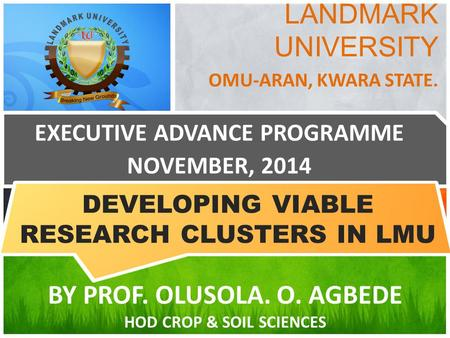 LANDMARK UNIVERSITY OMU-ARAN, KWARA STATE. EXECUTIVE ADVANCE PROGRAMME NOVEMBER, 2014 BY PROF. OLUSOLA. O. AGBEDE HOD <strong>CROP</strong> & SOIL SCIENCES DEVELOPING VIABLE.
