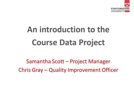 An introduction to the Course Data Project Samantha Scott – Project Manager Chris Gray – Quality Improvement Officer.
