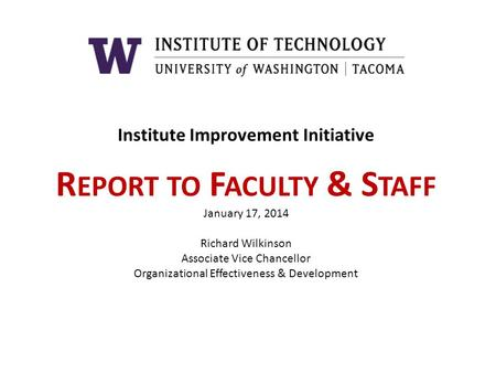 Institute Improvement Initiative R EPORT TO F ACULTY & S TAFF January 17, 2014 Richard Wilkinson Associate Vice Chancellor Organizational Effectiveness.