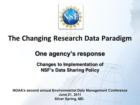 The Changing Research Data Paradigm One agency's response Changes to Implementation of NSF's Data Sharing Policy NOAA's second annual Environmental Data.