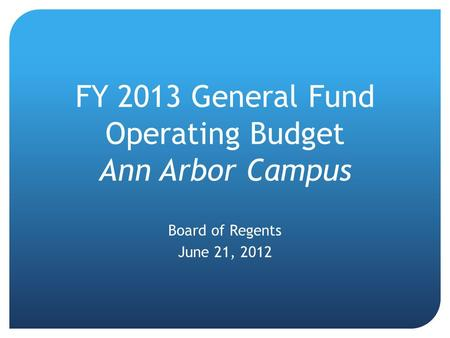 FY 2013 General Fund Operating Budget Ann Arbor Campus Board of Regents June 21, 2012.
