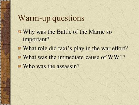 Warm-up questions Why was the Battle of the Marne so important? What role did taxi's play in the war effort? What was the immediate cause of WW1? Who.