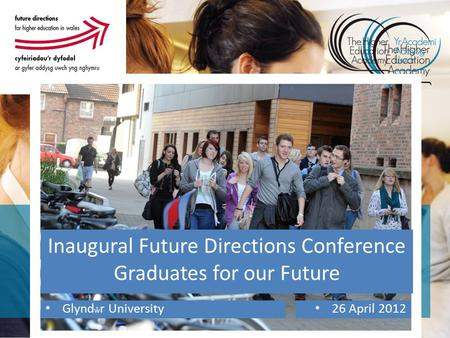 Inaugural Future Directions Conference Graduates for our Future Glynd ŵ r University 26 April 2012.