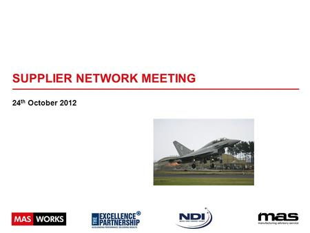 SUPPLIER NETWORK MEETING 24 th October 2012. WHAT IS A SUPPLY CHAIN? The network created amongst different companies producing, handling and/or distributing.