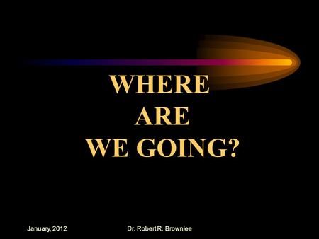 January, 2012Dr. Robert R. Brownlee WHERE ARE WE GOING?