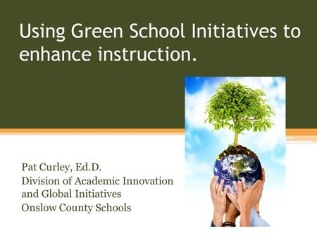 Using Green School Initiatives to enhance instruction. Pat Curley, Ed.D. Division of Academic Innovation and Global Initiatives Onslow County Schools.