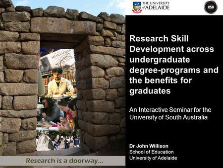 Dr John Willison School of Education University of Adelaide Research Skill Development across undergraduate degree-programs and the benefits for graduates.