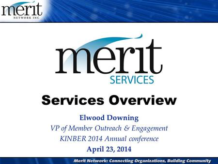 Services Overview Elwood Downing VP of Member Outreach & Engagement KINBER 2014 Annual conference April 23, 2014.