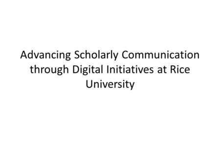 Advancing Scholarly Communication through Digital Initiatives at Rice University.