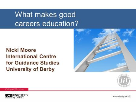Www.derby.ac.uk Nicki Moore International Centre for Guidance Studies University of Derby What makes good careers education?
