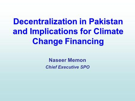 Decentralization in Pakistan and Implications for Climate Change Financing Naseer Memon Chief Executive SPO.