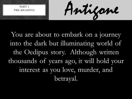 You are about to embark on a journey into the dark but illuminating world of the Oedipus story. Although written thousands of years ago, it will hold your.