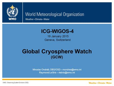 Global Cryosphere Watch (GCW) WMO; Observing System Division (OSD) Miroslav Ondráš, OBS/OSD – Raymond Le Bris – ICG-WIGOS-4.