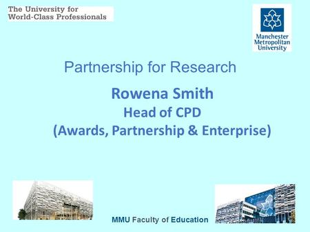 Partnership for Research Rowena Smith Head of CPD (Awards, Partnership & Enterprise) MMU Faculty of Education.