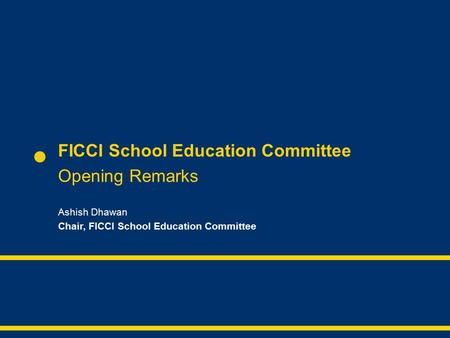 FICCI School Education Committee Opening Remarks Ashish Dhawan Chair, FICCI School Education Committee.