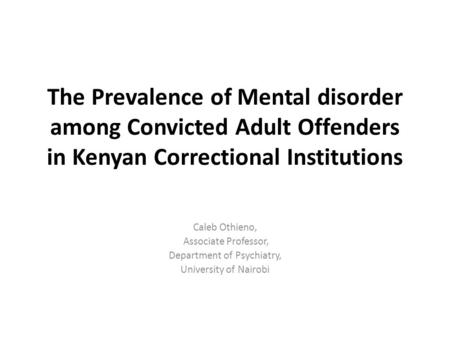 The Prevalence of Mental disorder among Convicted Adult Offenders in Kenyan Correctional Institutions Caleb Othieno, Associate Professor, Department of.