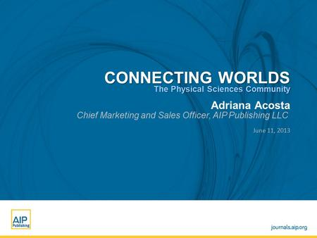 Adriana Acosta Chief Marketing and Sales Officer, AIP Publishing LLC June 11, 2013 CONNECTING WORLDS The Physical Sciences Community.