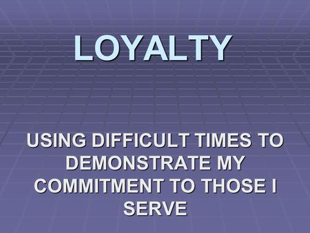 LOYALTY USING DIFFICULT TIMES TO DEMONSTRATE MY COMMITMENT TO THOSE I SERVE.