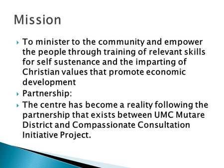  To minister to the community and empower the people through training of relevant skills for self sustenance and the imparting of Christian values that.