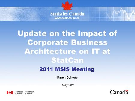 Update on the Impact of Corporate Business Architecture on IT at StatCan 2011 MSIS Meeting Karen Doherty May 2011.