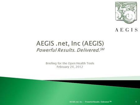 Briefing for the Open Health Tools February 24, 2012 1AEGIS.net, Inc. - Powerful Results. Delivered. SM.