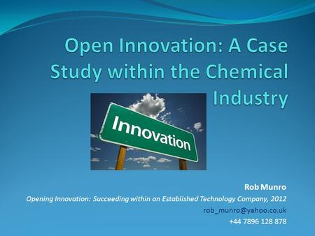 Rob Munro Opening Innovation: Succeeding within an Established Technology Company, 2012 +44 7896 128 878.