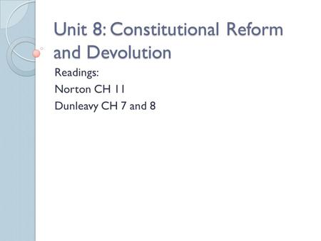 Unit 8: Constitutional Reform and Devolution Readings: Norton CH 11 Dunleavy CH 7 and 8.