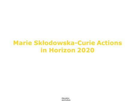 Education and Culture Marie Skłodowska-Curie Actions in Horizon 2020 European Commission DG Education and Culture.