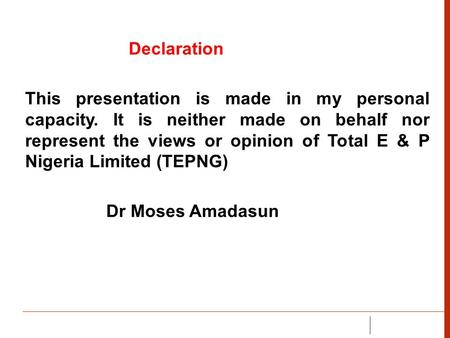 Declaration This presentation is made in my personal capacity. It is neither made on behalf nor represent the views or opinion of Total E & P Nigeria Limited.