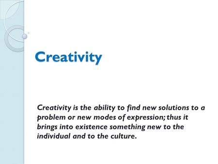 Creativity Creativity is the ability to find new solutions to a problem or new modes of expression; thus it brings into existence something new to the.