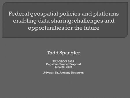 Todd Spangler PSU GEOG 596A Capstone Project Proposal June 26, 2012 Advisor: Dr. Anthony Robinson.