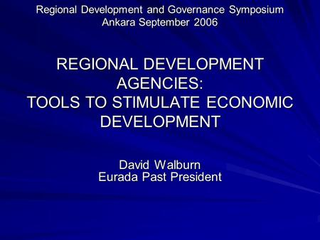 Regional Development and Governance Symposium Ankara September 2006 REGIONAL DEVELOPMENT AGENCIES: TOOLS TO STIMULATE ECONOMIC DEVELOPMENT David Walburn.