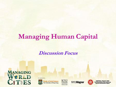 Managing Human Capital Discussion Focus. Major Challenges & Government Responses What are the major challenges facing Hong Kong, London and New York in.