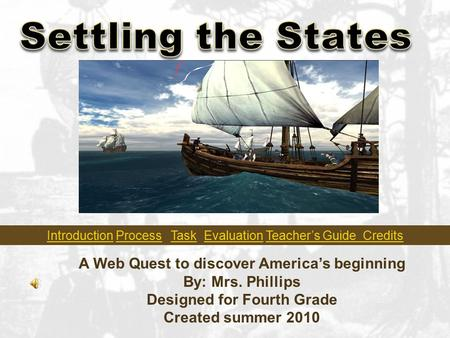 A Web Quest to discover America's beginning By: Mrs. Phillips Designed for Fourth Grade Created summer 2010 IntroductionIntroduction Process Task Evaluation.