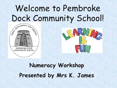Welcome to Pembroke Dock Community School! Numeracy Workshop Presented by Mrs K. James.