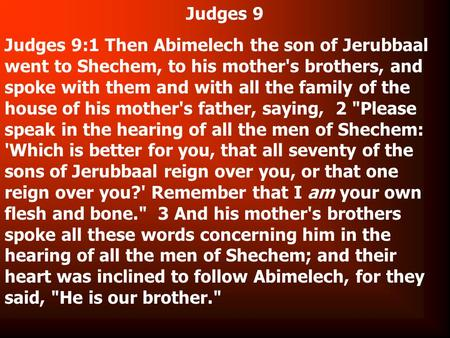 Judges 9 Judges 9:1 Then Abimelech the son of Jerubbaal went to Shechem, to his mother's brothers, and spoke with them and with all the family of the house.