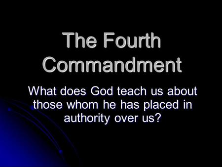 The Fourth Commandment What does God teach us about those whom he has placed in authority over us?