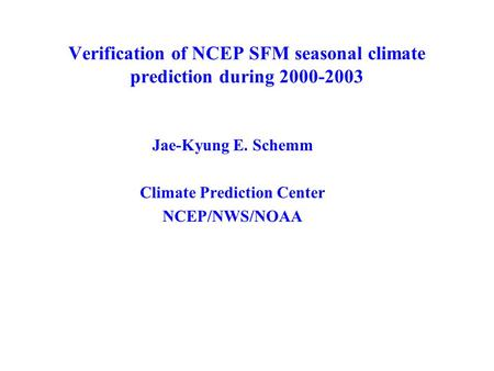 Verification of NCEP SFM seasonal climate prediction during 2000-2003 Jae-Kyung E. Schemm Climate Prediction Center NCEP/NWS/NOAA.