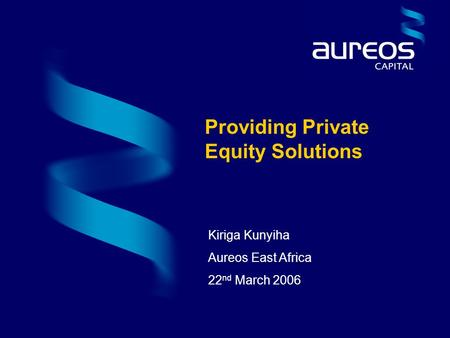 Kiriga Kunyiha Aureos East Africa 22 nd March 2006 Providing Private Equity Solutions.