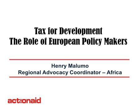 Tax for Development The Role of European Policy Makers Henry Malumo Regional Advocacy Coordinator – Africa.