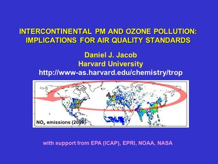 INTERCONTINENTAL PM AND OZONE POLLUTION: IMPLICATIONS FOR AIR QUALITY STANDARDS Daniel J. Jacob Harvard University