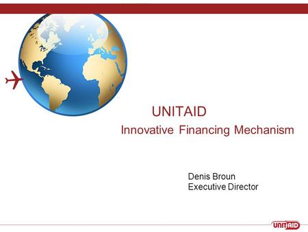 UNITAID Innovative Financing Mechanism  Denis Broun Executive Director.