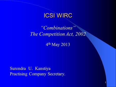 "1 ICSI WIRC ""Combinations"" The Competition Act, 2002 4 th May 2013 Surendra U. Kanstiya Practising Company Secretary."
