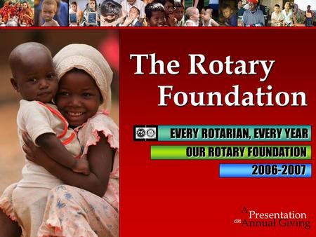 Foundation Foundation on Presentation A Annual Giving The Rotary 2006-2007 EVERY ROTARIAN, EVERY YEAR EVERY ROTARIAN, EVERY YEAR OUR ROTARY FOUNDATION.