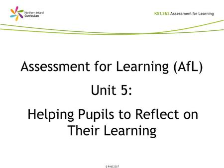 © PMB 2007 Assessment for Learning (AfL) Unit 5: Helping Pupils to Reflect on Their Learning.