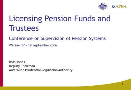 1 Licensing Pension Funds and Trustees Conference on Supervision of Pension Systems Warsaw 17 - 19 September 2006 Ross Jones Deputy Chairman Australian.